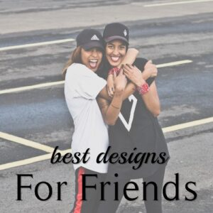 Best Designs for Friends